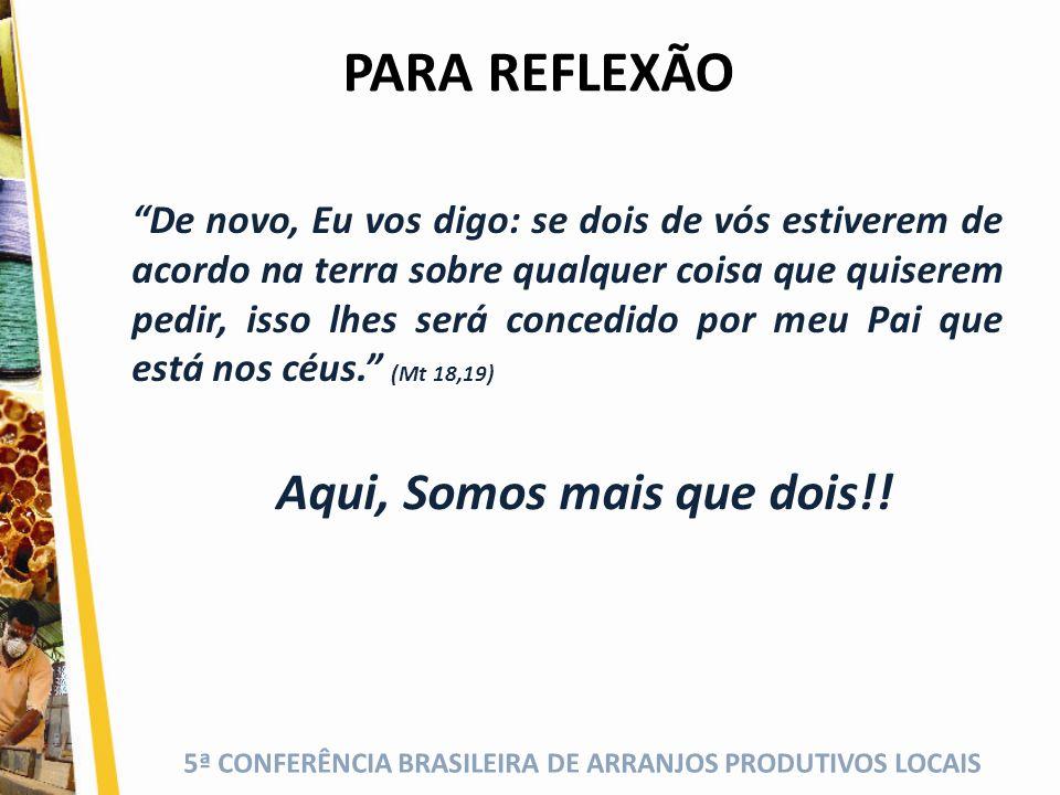 5ª CONFERÊNCIA BRASILEIRA DE ARRANJOS PRODUTIVOS LOCAIS PARA REFLEXÃO De novo, Eu vos digo: se dois de vós estiverem de acordo na terra sobre qualquer