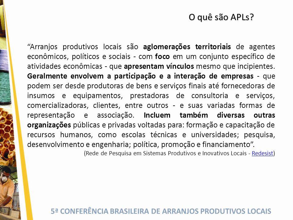 5ª CONFERÊNCIA BRASILEIRA DE ARRANJOS PRODUTIVOS LOCAIS Arranjos produtivos locais são aglomerações territoriais de agentes econômicos, políticos e so