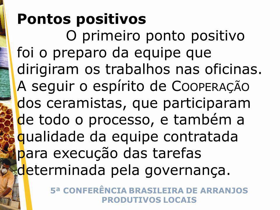 5ª CONFERÊNCIA BRASILEIRA DE ARRANJOS PRODUTIVOS LOCAIS Pontos positivos O primeiro ponto positivo foi o preparo da equipe que dirigiram os trabalhos nas oficinas.