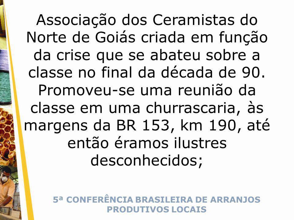 5ª CONFERÊNCIA BRASILEIRA DE ARRANJOS PRODUTIVOS LOCAIS Associação dos Ceramistas do Norte de Goiás criada em função da crise que se abateu sobre a classe no final da década de 90.