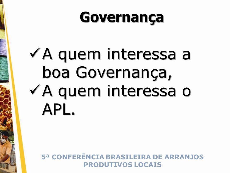 5ª CONFERÊNCIA BRASILEIRA DE ARRANJOS PRODUTIVOS LOCAIS Governança A quem interessa a boa Governança, A quem interessa a boa Governança, A quem interessa o APL.