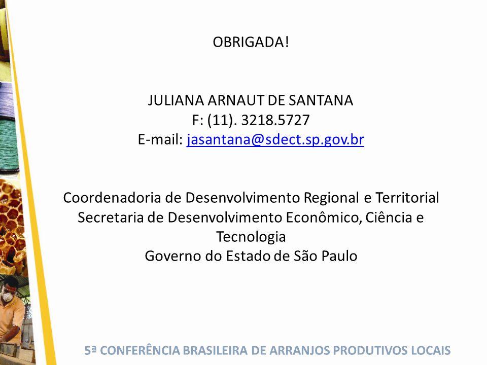 5ª CONFERÊNCIA BRASILEIRA DE ARRANJOS PRODUTIVOS LOCAIS OBRIGADA! JULIANA ARNAUT DE SANTANA F: (11). 3218.5727 E-mail: jasantana@sdect.sp.gov.brjasant