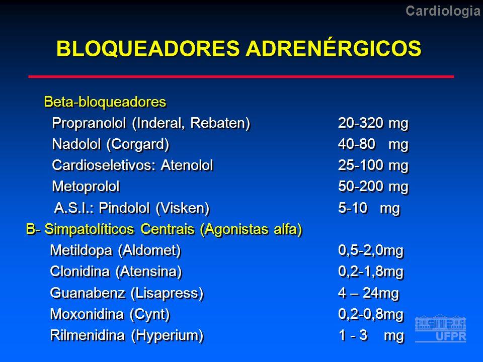 Cardiologia BLOQUEADORES ADRENÉRGICOS Beta-bloqueadores Propranolol (Inderal, Rebaten)20-320 mg Nadolol (Corgard)40-80 mg Cardioseletivos: Atenolol25-100 mg Metoprolol50-200 mg A.S.I.: Pindolol (Visken) 5-10 mg B- Simpatolíticos Centrais (Agonistas alfa) Metildopa (Aldomet)0,5-2,0mg Clonidina (Atensina) 0,2-1,8mg Guanabenz (Lisapress) 4 – 24mg Moxonidina (Cynt)0,2-0,8mg Rilmenidina (Hyperium)1 - 3 mg Beta-bloqueadores Propranolol (Inderal, Rebaten)20-320 mg Nadolol (Corgard)40-80 mg Cardioseletivos: Atenolol25-100 mg Metoprolol50-200 mg A.S.I.: Pindolol (Visken) 5-10 mg B- Simpatolíticos Centrais (Agonistas alfa) Metildopa (Aldomet)0,5-2,0mg Clonidina (Atensina) 0,2-1,8mg Guanabenz (Lisapress) 4 – 24mg Moxonidina (Cynt)0,2-0,8mg Rilmenidina (Hyperium)1 - 3 mg
