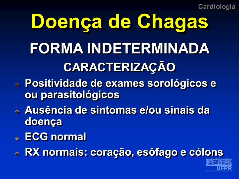 Cardiologia Doença de Chagas FORMA INDETERMINADA CARACTERIZAÇÃO Positividade de exames sorológicos e ou parasitológicos Ausência de sintomas e/ou sina