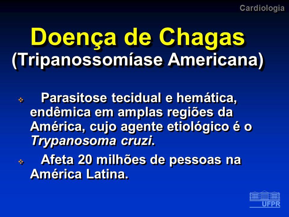 Cardiologia Doença de Chagas (Tripanossomíase Americana) Parasitose tecidual e hemática, endêmica em amplas regiões da América, cujo agente etiológico