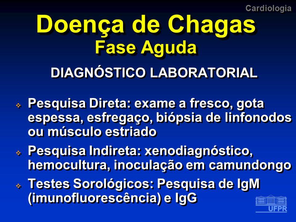 Cardiologia Doença de Chagas Fase Aguda DIAGNÓSTICO LABORATORIAL Pesquisa Direta: exame a fresco, gota espessa, esfregaço, biópsia de linfonodos ou mú