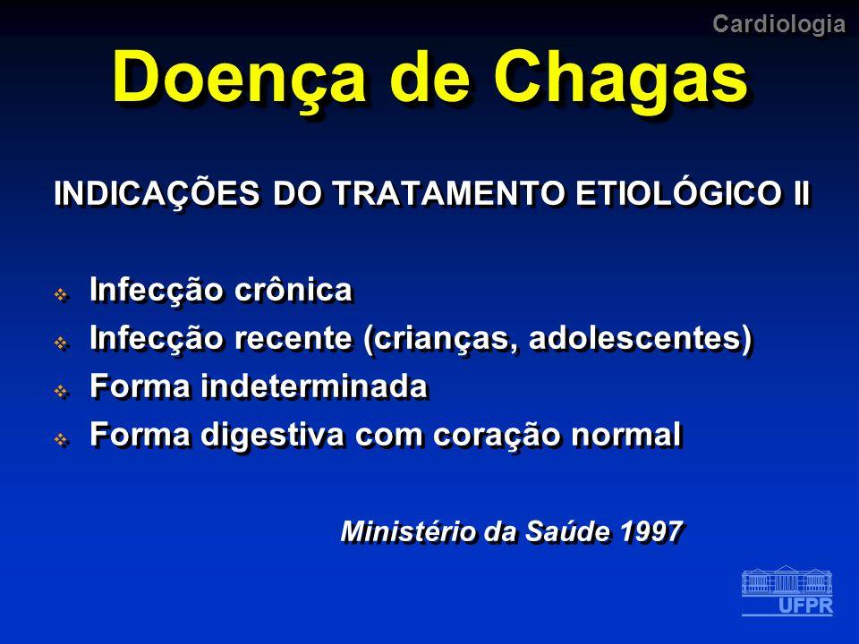 Cardiologia Doença de Chagas INDICAÇÕES DO TRATAMENTO ETIOLÓGICO II Infecção crônica Infecção recente (crianças, adolescentes) Forma indeterminada For