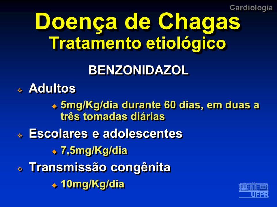 Cardiologia Doença de Chagas Tratamento etiológico BENZONIDAZOL Adultos 5mg/Kg/dia durante 60 dias, em duas a três tomadas diárias Escolares e adolesc