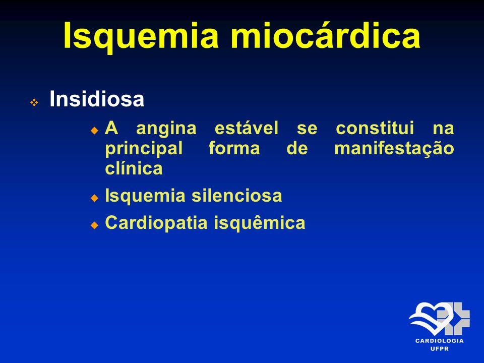 Isquemia miocárdica Insidiosa A angina estável se constitui na principal forma de manifestação clínica Isquemia silenciosa Cardiopatia isquêmica