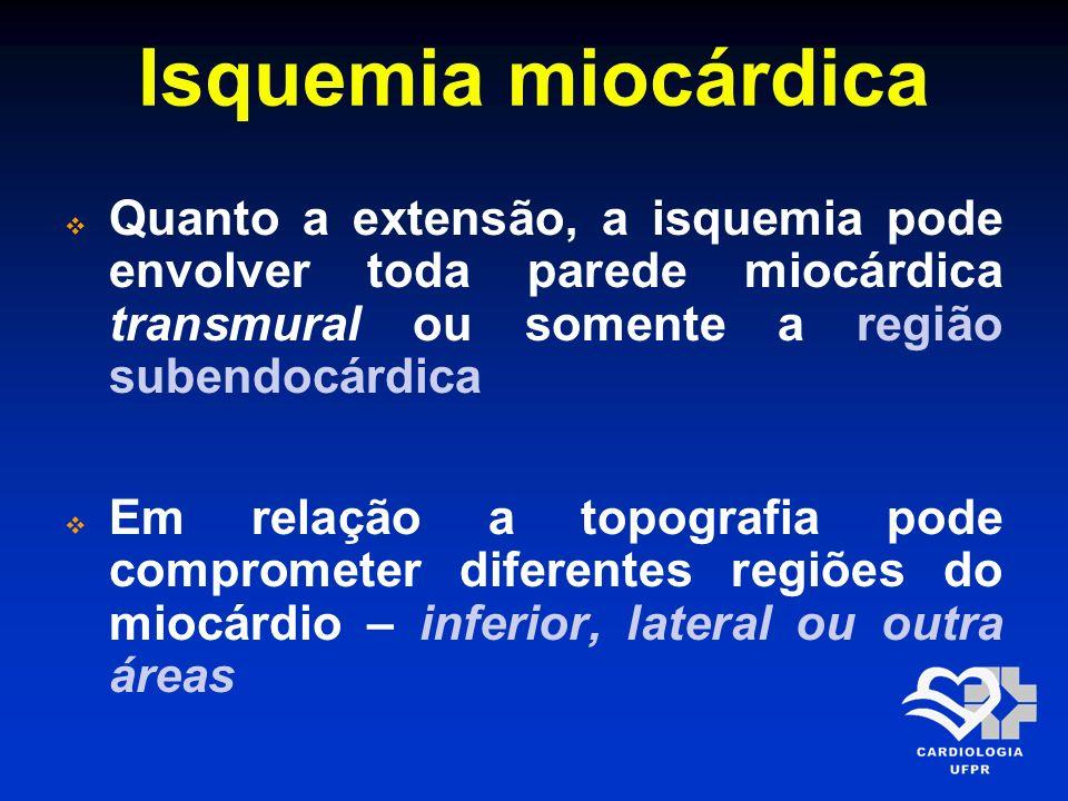 Isquemia miocárdica Quanto a extensão, a isquemia pode envolver toda parede miocárdica transmural ou somente a região subendocárdica Em relação a topo