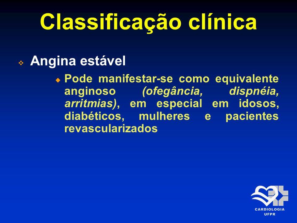 Classificação clínica Angina estável Pode manifestar-se como equivalente anginoso (ofegância, dispnéia, arritmias), em especial em idosos, diabéticos,