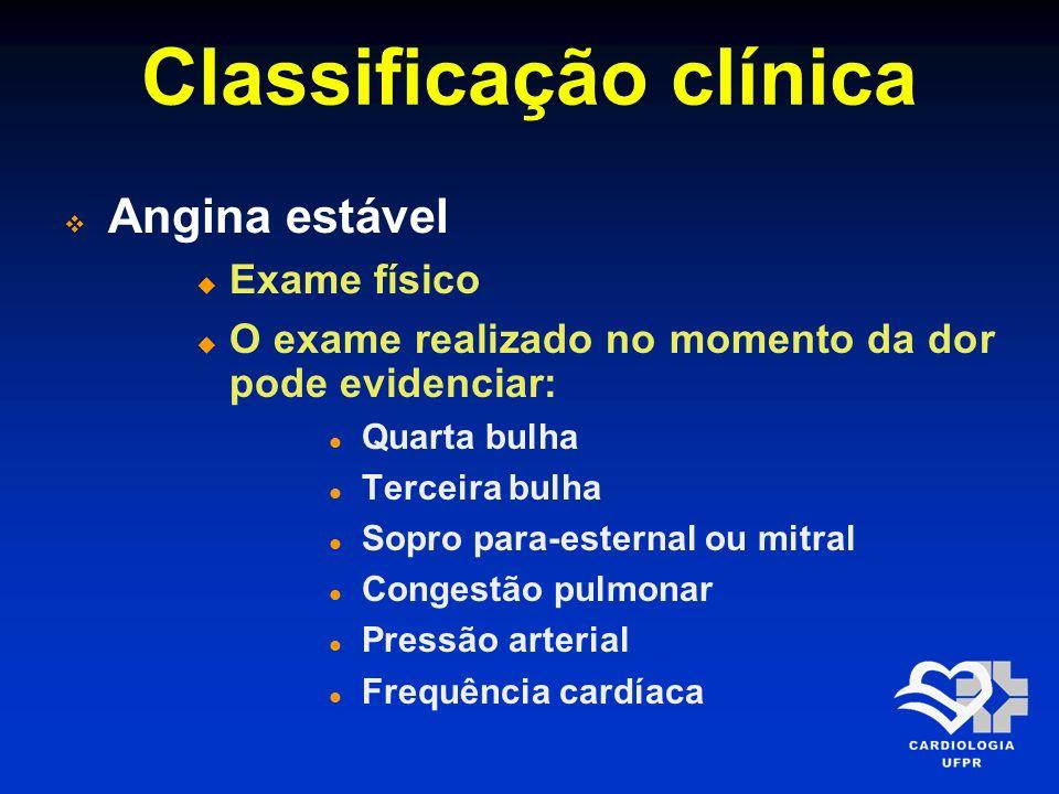 Classificação clínica Angina estável Exame físico O exame realizado no momento da dor pode evidenciar: Quarta bulha Terceira bulha Sopro para-esternal