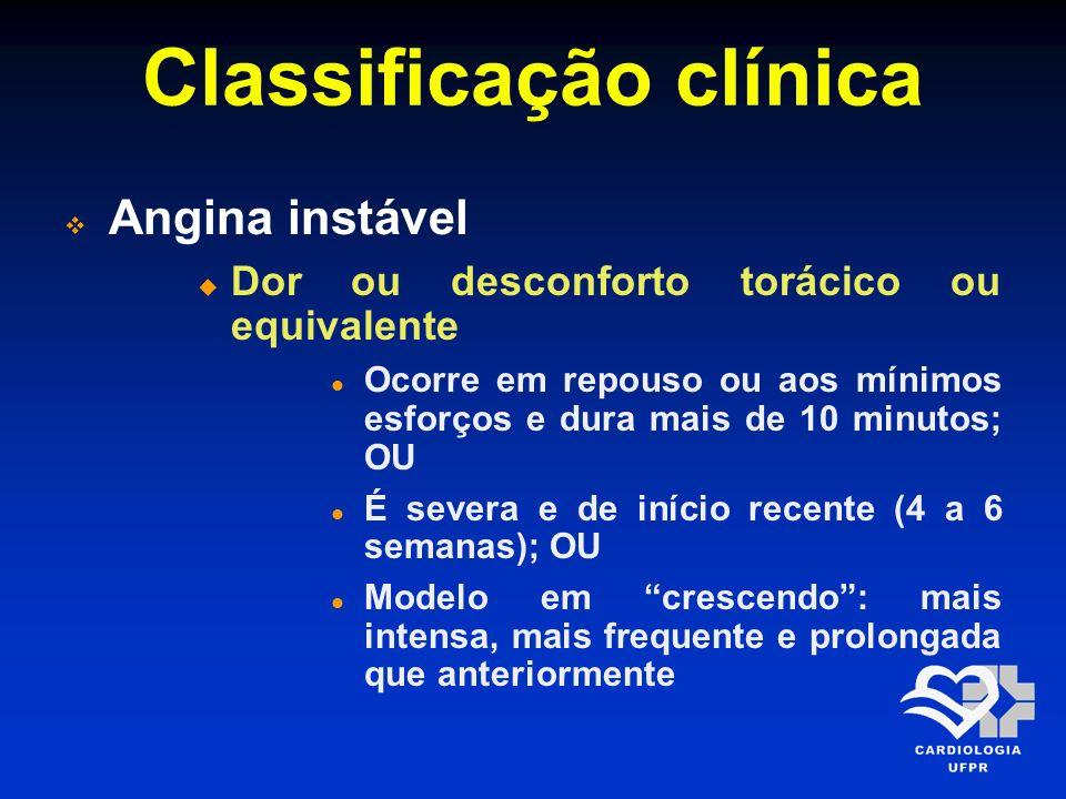 Classificação clínica Angina instável Dor ou desconforto torácico ou equivalente Ocorre em repouso ou aos mínimos esforços e dura mais de 10 minutos;