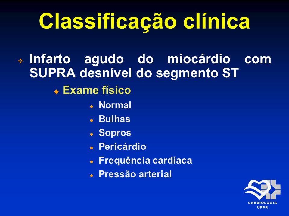Classificação clínica Infarto agudo do miocárdio com SUPRA desnível do segmento ST Exame físico Normal Bulhas Sopros Pericárdio Frequência cardíaca Pr