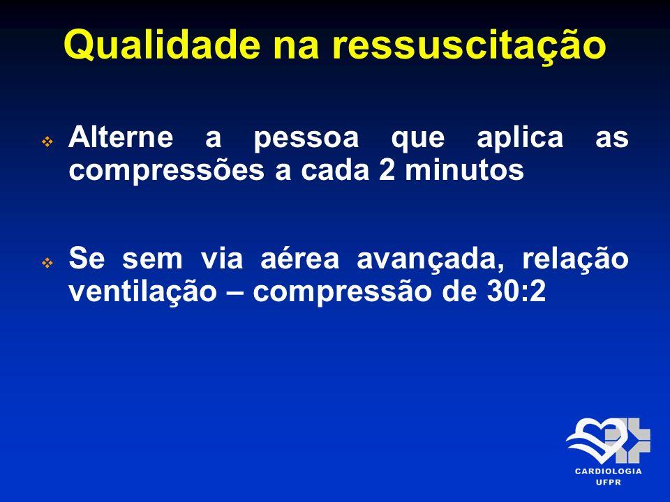 Qualidade na ressuscitação Alterne a pessoa que aplica as compressões a cada 2 minutos Se sem via aérea avançada, relação ventilação – compressão de 3