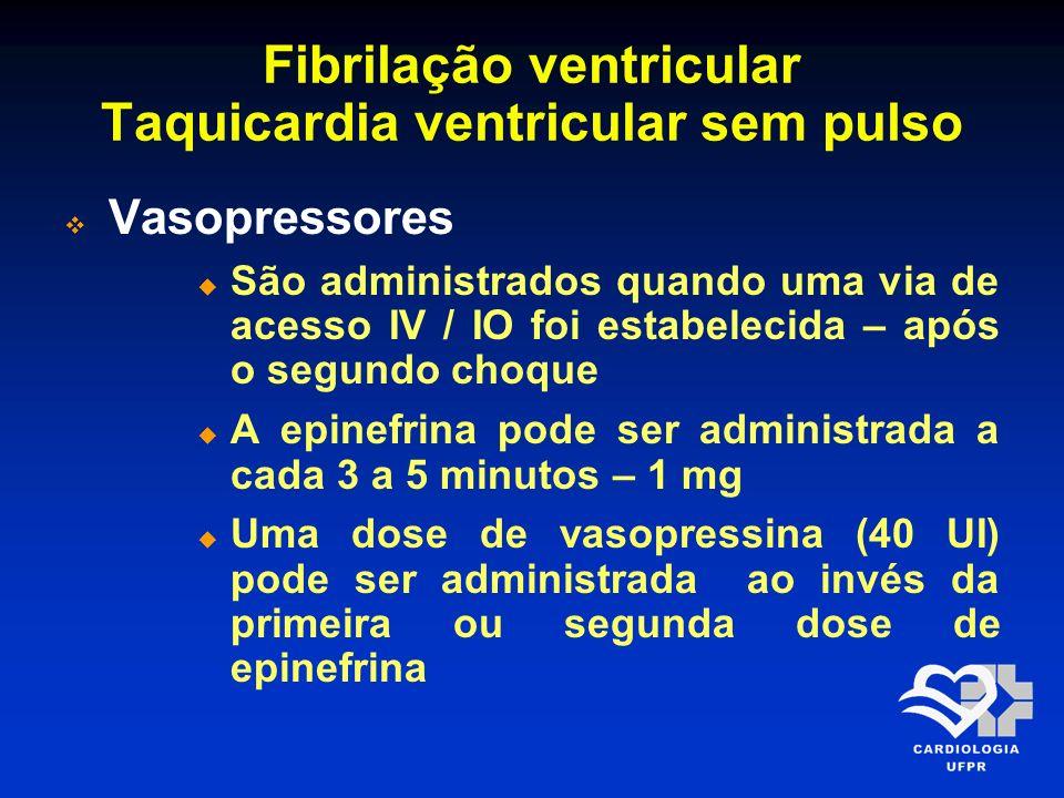 Fibrilação ventricular Taquicardia ventricular sem pulso Vasopressores São administrados quando uma via de acesso IV / IO foi estabelecida – após o se