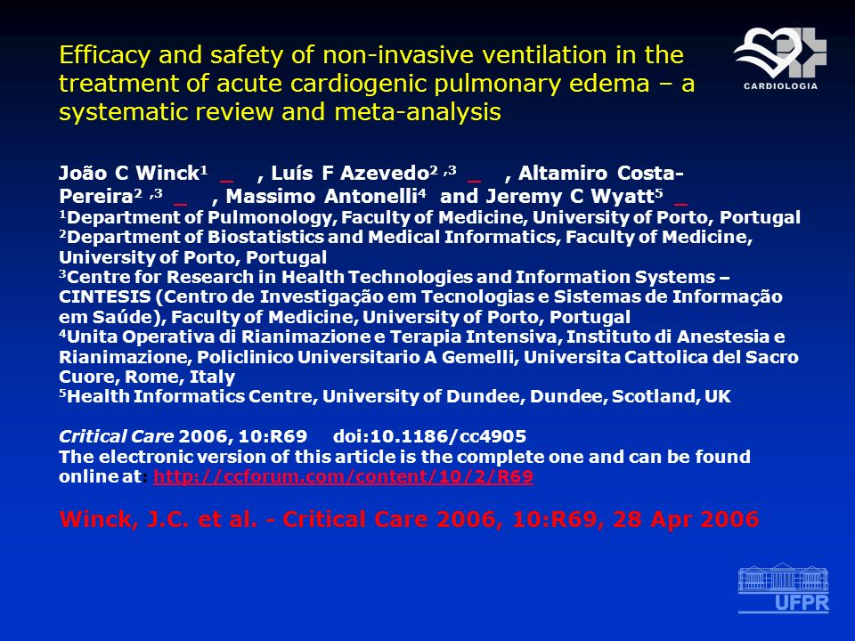 Efficacy and safety of non-invasive ventilation in the treatment of acute cardiogenic pulmonary edema – a systematic review and meta-analysis João C Winck 1, Luís F Azevedo 2,3, Altamiro Costa- Pereira 2,3, Massimo Antonelli 4 and Jeremy C Wyatt 5 1 Department of Pulmonology, Faculty of Medicine, University of Porto, Portugal 2 Department of Biostatistics and Medical Informatics, Faculty of Medicine, University of Porto, Portugal 3 Centre for Research in Health Technologies and Information Systems – CINTESIS (Centro de Investigação em Tecnologias e Sistemas de Informação em Saúde), Faculty of Medicine, University of Porto, Portugal 4 Unita Operativa di Rianimazione e Terapia Intensiva, Instituto di Anestesia e Rianimazione, Policlinico Universitario A Gemelli, Universita Cattolica del Sacro Cuore, Rome, Italy 5 Health Informatics Centre, University of Dundee, Dundee, Scotland, UK Critical Care 2006, 10:R69 doi:10.1186/cc4905 The electronic version of this article is the complete one and can be found online at: http://ccforum.com/content/10/2/R69 http://ccforum.com/content/10/2/R69 Winck, J.C.