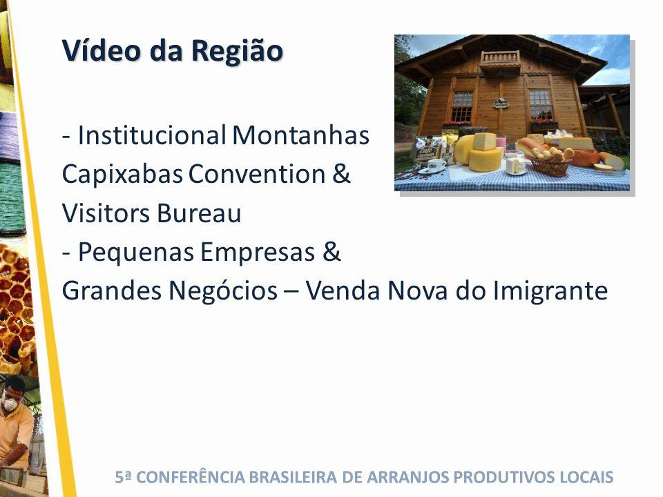 5ª CONFERÊNCIA BRASILEIRA DE ARRANJOS PRODUTIVOS LOCAIS Vídeo da Região - Institucional Montanhas Capixabas Convention & Visitors Bureau - Pequenas Empresas & Grandes Negócios – Venda Nova do Imigrante
