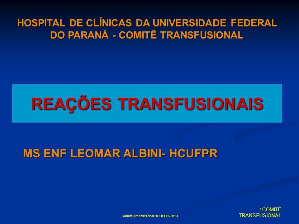 Comitê Transfusional HCUFPR -2013 REAÇÕES TRANSFUSIONAIS HOSPITAL DE CLÍNICAS DA UNIVERSIDADE FEDERAL DO PARANÁ - COMITÊ TRANSFUSIONAL MS ENF LEOMAR A