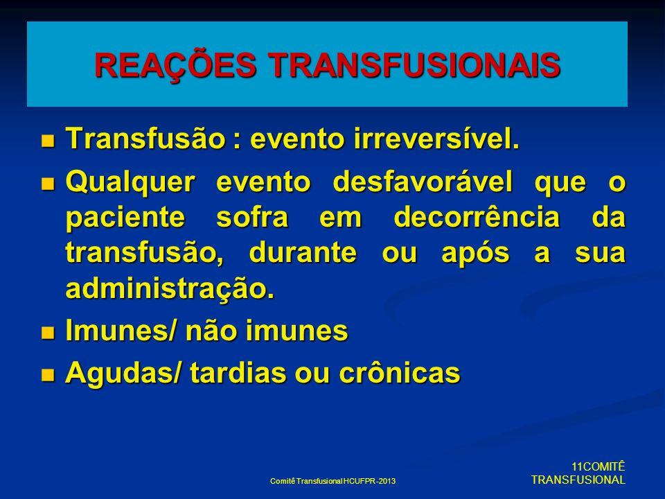 Comitê Transfusional HCUFPR -2013 REAÇÕES TRANSFUSIONAIS Transfusão : evento irreversível. Transfusão : evento irreversível. Qualquer evento desfavorá