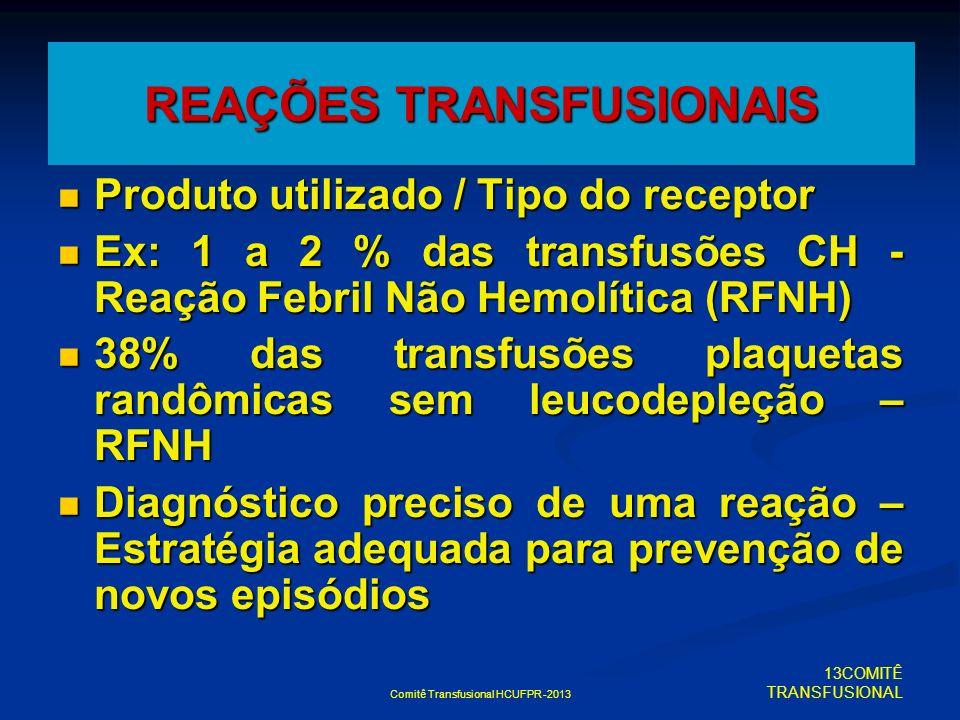 Comitê Transfusional HCUFPR -2013 REAÇÕES TRANSFUSIONAIS Produto utilizado / Tipo do receptor Produto utilizado / Tipo do receptor Ex: 1 a 2 % das tra