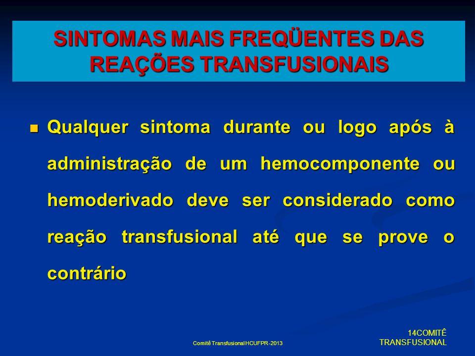 Comitê Transfusional HCUFPR -2013 SINTOMAS MAIS FREQÜENTES DAS REAÇÕES TRANSFUSIONAIS Qualquer sintoma durante ou logo após à administração de um hemo