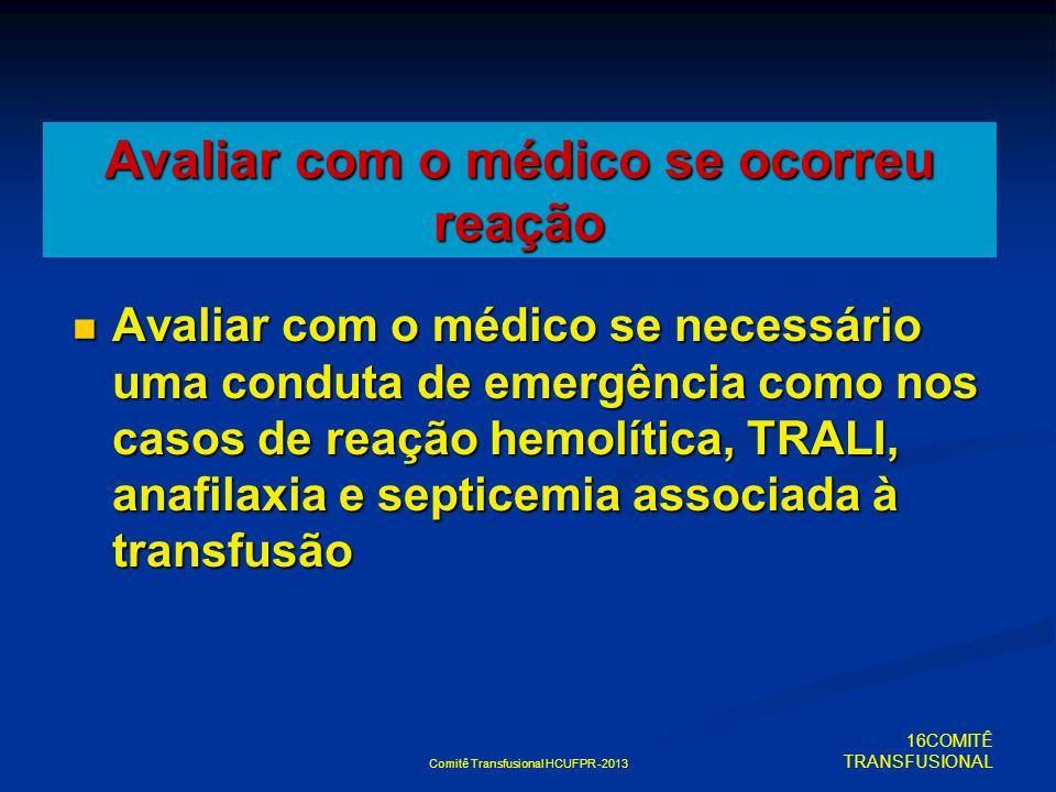 Comitê Transfusional HCUFPR -2013 Avaliar com o médico se ocorreu reação Avaliar com o médico se necessário uma conduta de emergência como nos casos d