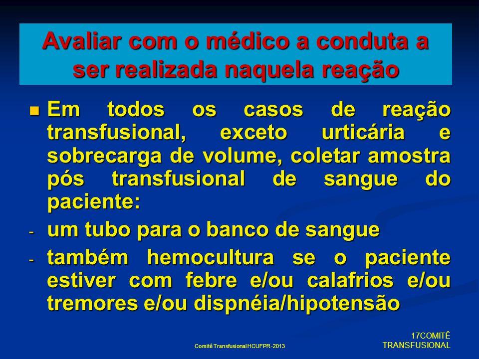 Comitê Transfusional HCUFPR -2013 Avaliar com o médico a conduta a ser realizada naquela reação Em todos os casos de reação transfusional, exceto urti