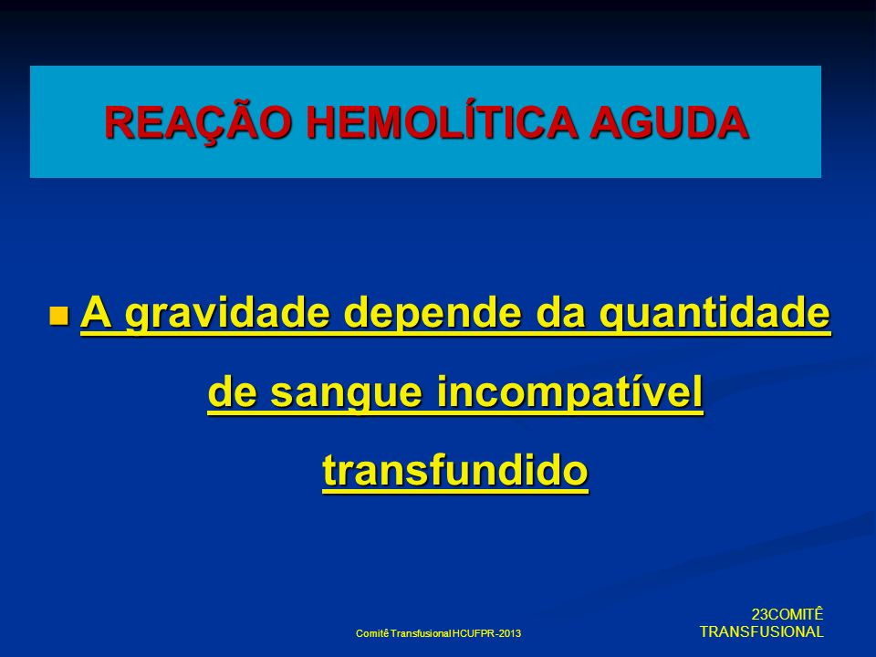 Comitê Transfusional HCUFPR -2013 A gravidade depende da quantidade de sangue incompatível transfundido A gravidade depende da quantidade de sangue in