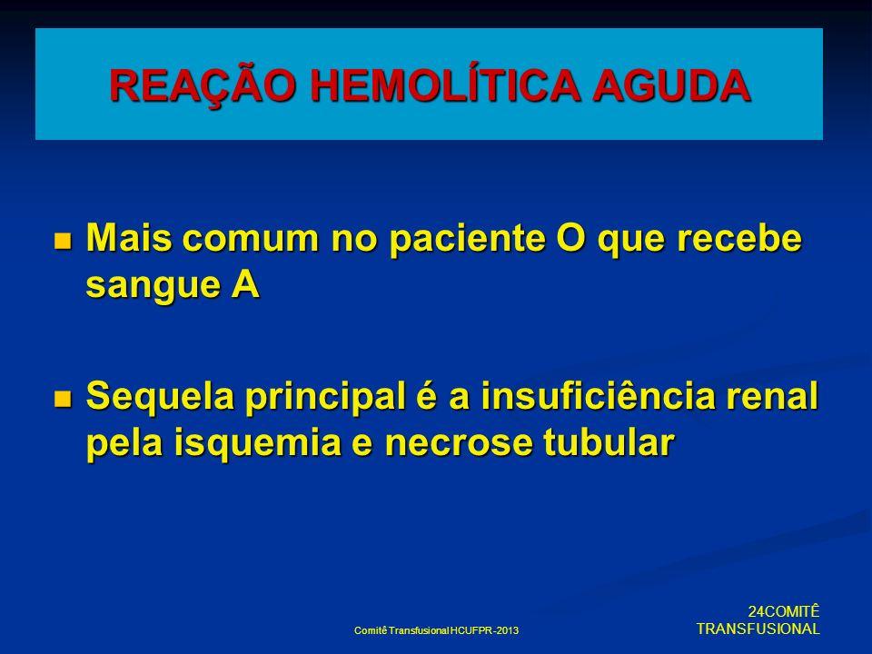 Comitê Transfusional HCUFPR -2013 REAÇÃO HEMOLÍTICA AGUDA Mais comum no paciente O que recebe sangue A Mais comum no paciente O que recebe sangue A Se