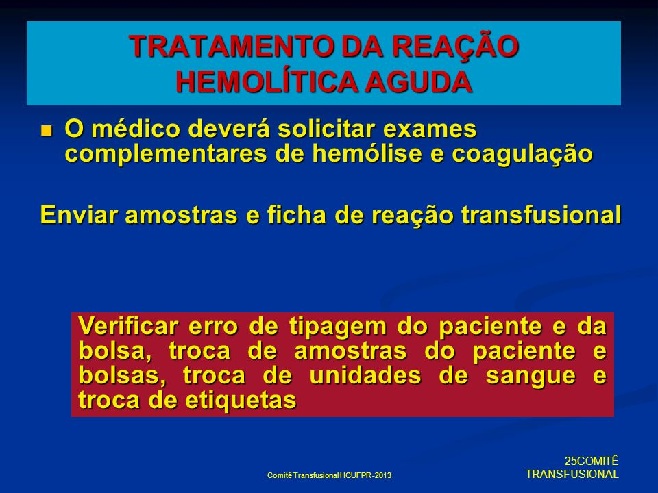 Comitê Transfusional HCUFPR -2013 TRATAMENTO DA REAÇÃO HEMOLÍTICA AGUDA O médico deverá solicitar exames complementares de hemólise e coagulação O méd