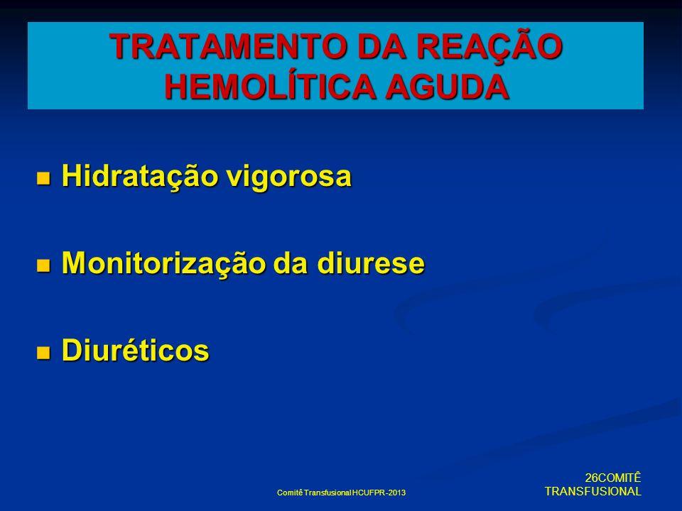 Comitê Transfusional HCUFPR -2013 Hidratação vigorosa Hidratação vigorosa Monitorização da diurese Monitorização da diurese Diuréticos Diuréticos TRAT