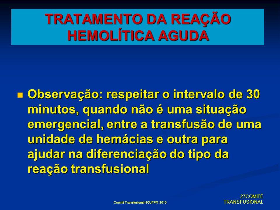 TRATAMENTO DA REAÇÃO HEMOLÍTICA AGUDA Observação: respeitar o intervalo de 30 minutos, quando não é uma situação emergencial, entre a transfusão de um
