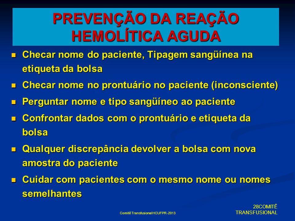 Comitê Transfusional HCUFPR -2013 PREVENÇÃO DA REAÇÃO HEMOLÍTICA AGUDA Checar nome do paciente, Tipagem sangüínea na etiqueta da bolsa Checar nome do