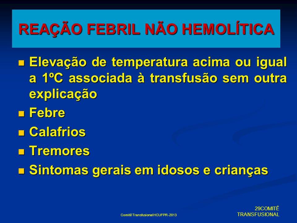 Comitê Transfusional HCUFPR -2013 REAÇÃO FEBRIL NÃO HEMOLÍTICA Elevação de temperatura acima ou igual a 1ºC associada à transfusão sem outra explicaçã