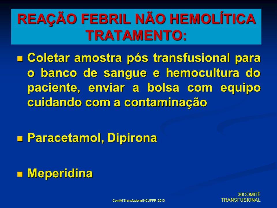 Comitê Transfusional HCUFPR -2013 REAÇÃO FEBRIL NÃO HEMOLÍTICA TRATAMENTO: Coletar amostra pós transfusional para o banco de sangue e hemocultura do p