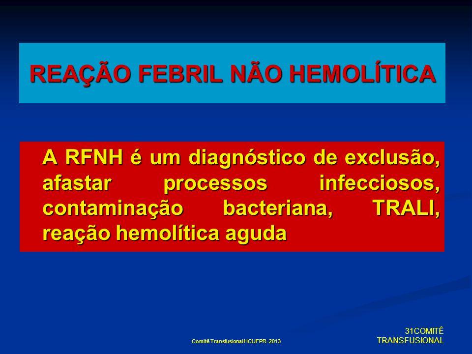 Comitê Transfusional HCUFPR -2013 REAÇÃO FEBRIL NÃO HEMOLÍTICA A RFNH é um diagnóstico de exclusão, afastar processos infecciosos, contaminação bacter