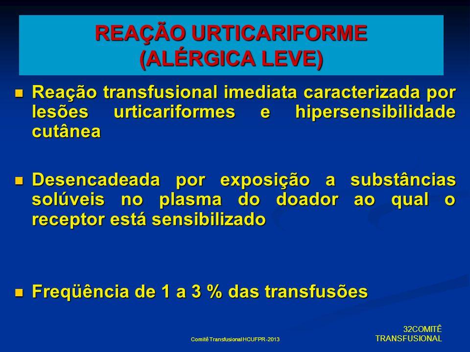 Comitê Transfusional HCUFPR -2013 REAÇÃO URTICARIFORME (ALÉRGICA LEVE) Reação transfusional imediata caracterizada por lesões urticariformes e hiperse