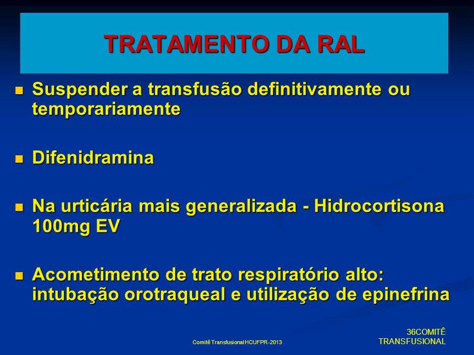 Comitê Transfusional HCUFPR -2013 TRATAMENTO DA RAL Suspender a transfusão definitivamente ou temporariamente Suspender a transfusão definitivamente o