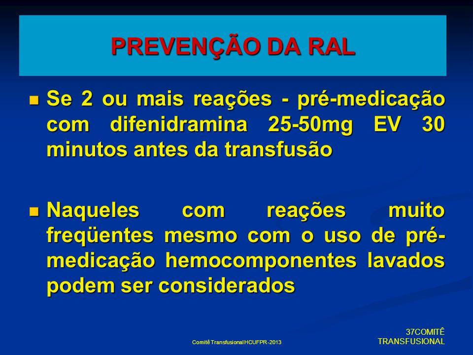 Comitê Transfusional HCUFPR -2013 PREVENÇÃO DA RAL Se 2 ou mais reações - pré-medicação com difenidramina 25-50mg EV 30 minutos antes da transfusão Se