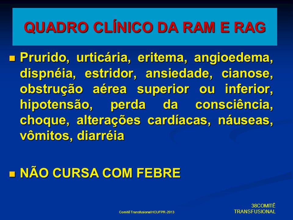 Comitê Transfusional HCUFPR -2013 QUADRO CLÍNICO DA RAM E RAG Prurido, urticária, eritema, angioedema, dispnéia, estridor, ansiedade, cianose, obstruç
