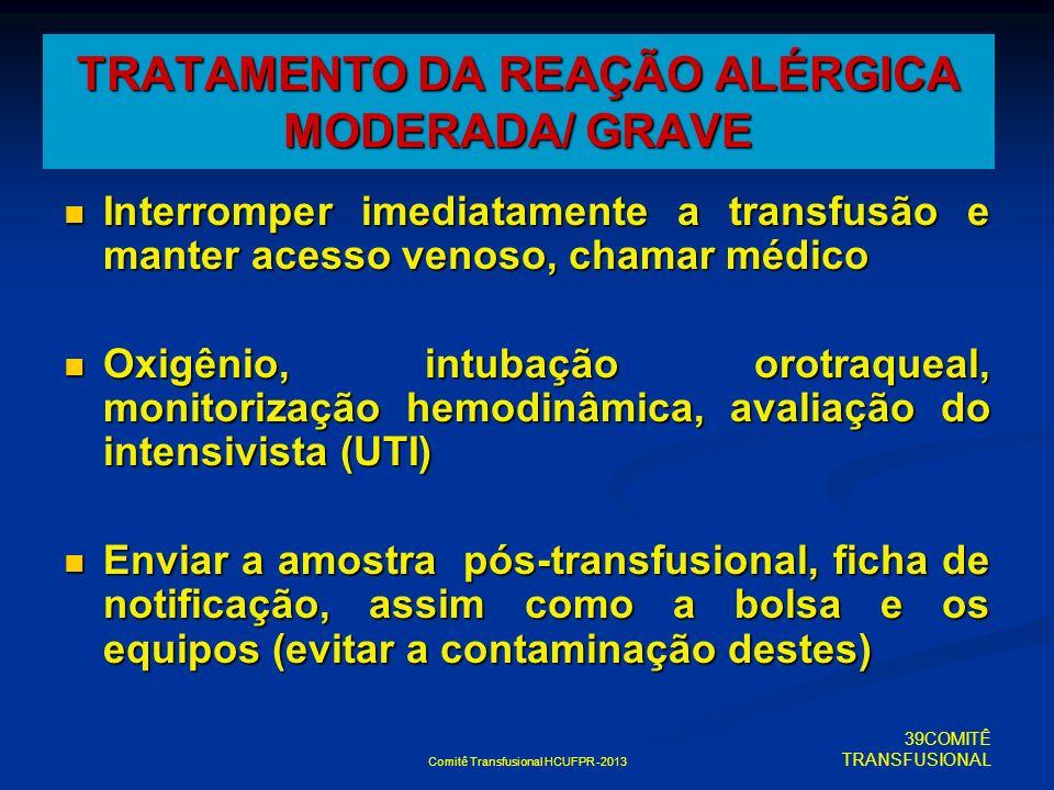 Comitê Transfusional HCUFPR -2013 TRATAMENTO DA REAÇÃO ALÉRGICA MODERADA/ GRAVE Interromper imediatamente a transfusão e manter acesso venoso, chamar
