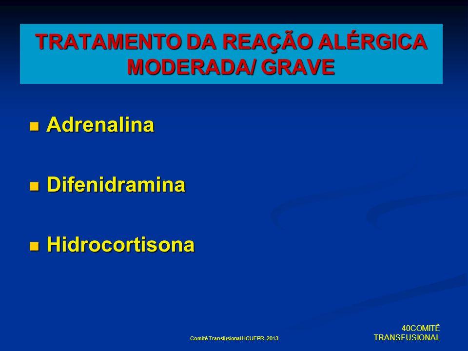 Comitê Transfusional HCUFPR -2013 TRATAMENTO DA REAÇÃO ALÉRGICA MODERADA/ GRAVE Adrenalina Adrenalina Difenidramina Difenidramina Hidrocortisona Hidro