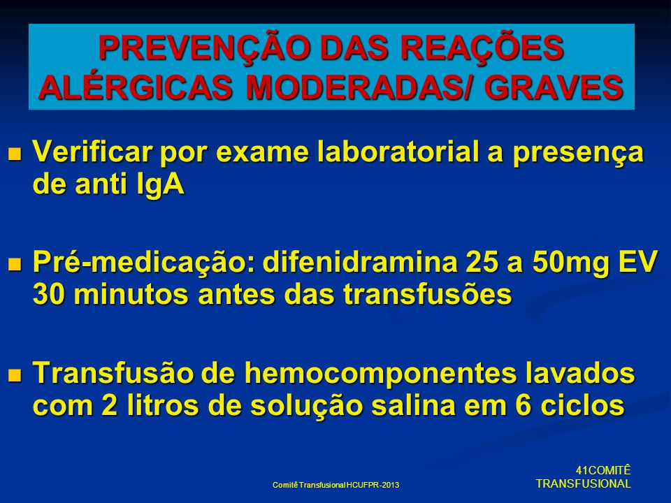 Comitê Transfusional HCUFPR -2013 PREVENÇÃO DAS REAÇÕES ALÉRGICAS MODERADAS/ GRAVES Verificar por exame laboratorial a presença de anti IgA Verificar