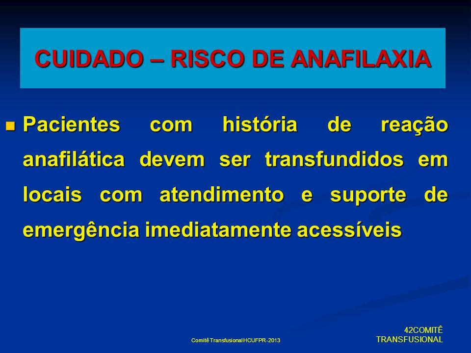 Comitê Transfusional HCUFPR -2013 CUIDADO – RISCO DE ANAFILAXIA Pacientes com história de reação anafilática devem ser transfundidos em locais com ate