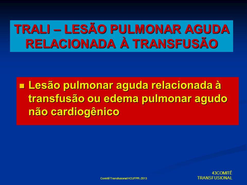 Comitê Transfusional HCUFPR -2013 TRALI – LESÃO PULMONAR AGUDA RELACIONADA À TRANSFUSÃO Lesão pulmonar aguda relacionada à transfusão ou edema pulmona