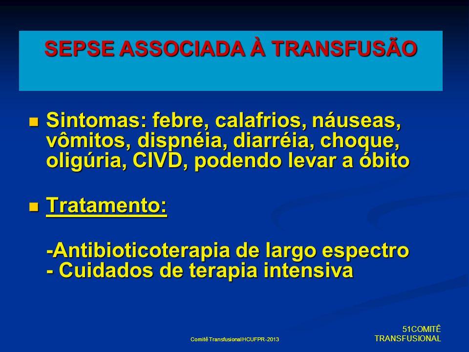 Comitê Transfusional HCUFPR -2013 Sintomas: febre, calafrios, náuseas, vômitos, dispnéia, diarréia, choque, oligúria, CIVD, podendo levar a óbito Sint