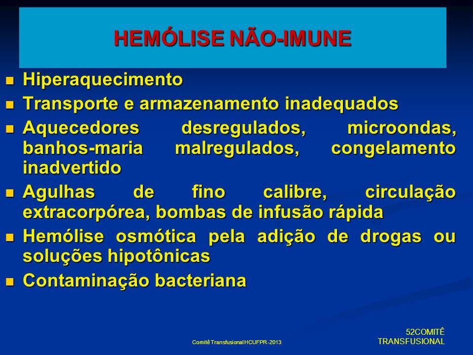 Comitê Transfusional HCUFPR -2013 HEMÓLISE NÃO-IMUNE Hiperaquecimento Hiperaquecimento Transporte e armazenamento inadequados Transporte e armazenamen