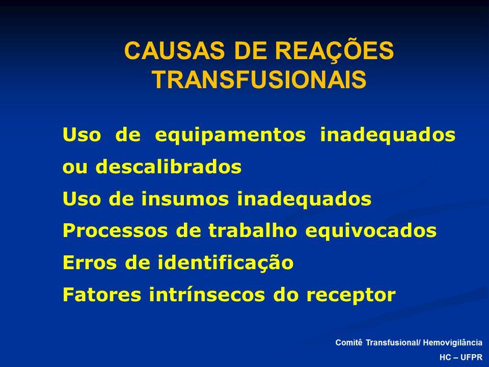 CAUSAS DE REAÇÕES TRANSFUSIONAIS Uso de equipamentos inadequados ou descalibrados Uso de insumos inadequados Processos de trabalho equivocados Erros d