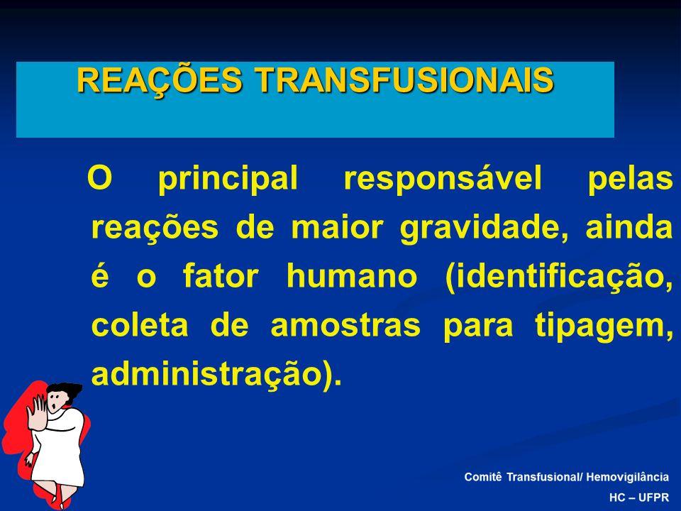 REAÇÕES TRANSFUSIONAIS O principal responsável pelas reações de maior gravidade, ainda é o fator humano (identificação, coleta de amostras para tipage